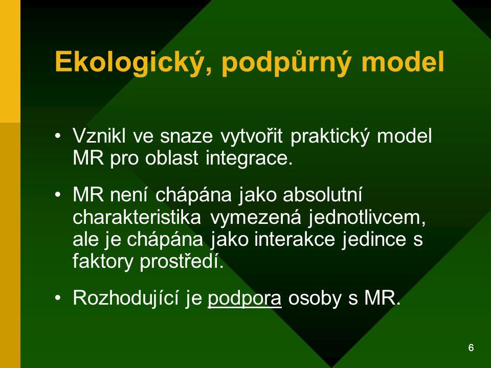 6 Ekologický, podpůrný model Vznikl ve snaze vytvořit praktický model MR pro oblast integrace. MR není chápána jako absolutní charakteristika vymezená