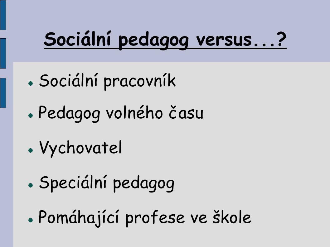 Sociální pedagog versus...? Sociální pracovník Pedagog volného času Vychovatel Speciální pedagog Pomáhající profese ve škole