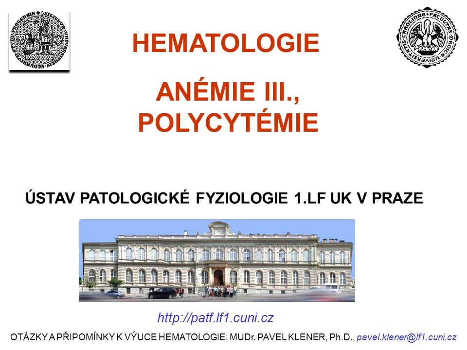 ANÉMIE III., POLYCYTÉMIE ÚSTAV PATOLOGICKÉ FYZIOLOGIE 1.LF UK V PRAZE HEMATOLOGIE OTÁZKY A PŘIPOMÍNKY K VÝUCE HEMATOLOGIE: MUDr. PAVEL KLENER, Ph.D.,