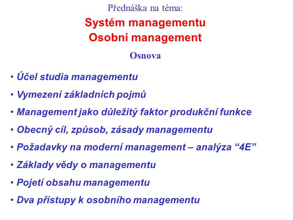 Přednáška na téma: Systém managementu Osobní management Osnova Účel studia managementu Vymezení základních pojmů Management jako důležitý faktor produkční funkce Obecný cíl, způsob, zásady managementu Požadavky na moderní management – analýza 4E Základy vědy o managementu Pojetí obsahu managementu Dva přístupy k osobního managementu