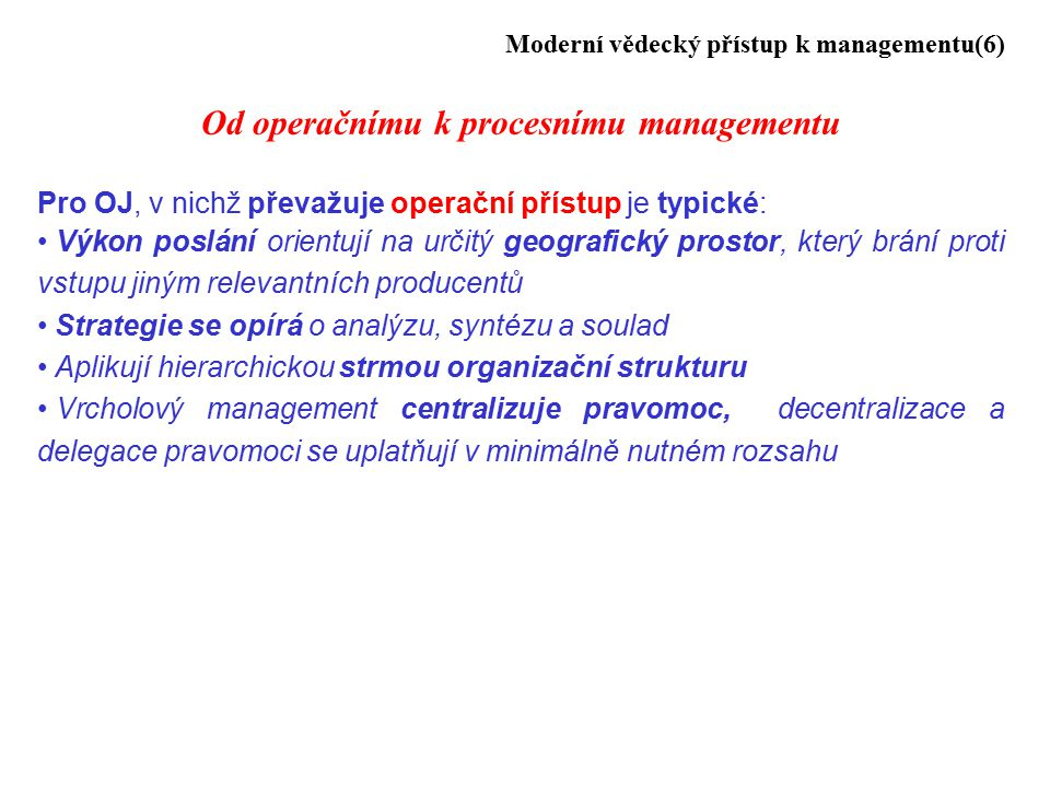 Moderní vědecký přístup k managementu(6) Od operačnímu k procesnímu managementu Pro OJ, v nichž převažuje operační přístup je typické: Výkon poslání orientují na určitý geografický prostor, který brání proti vstupu jiným relevantních producentů Strategie se opírá o analýzu, syntézu a soulad Aplikují hierarchickou strmou organizační strukturu Vrcholový management centralizuje pravomoc, decentralizace a delegace pravomoci se uplatňují v minimálně nutném rozsahu