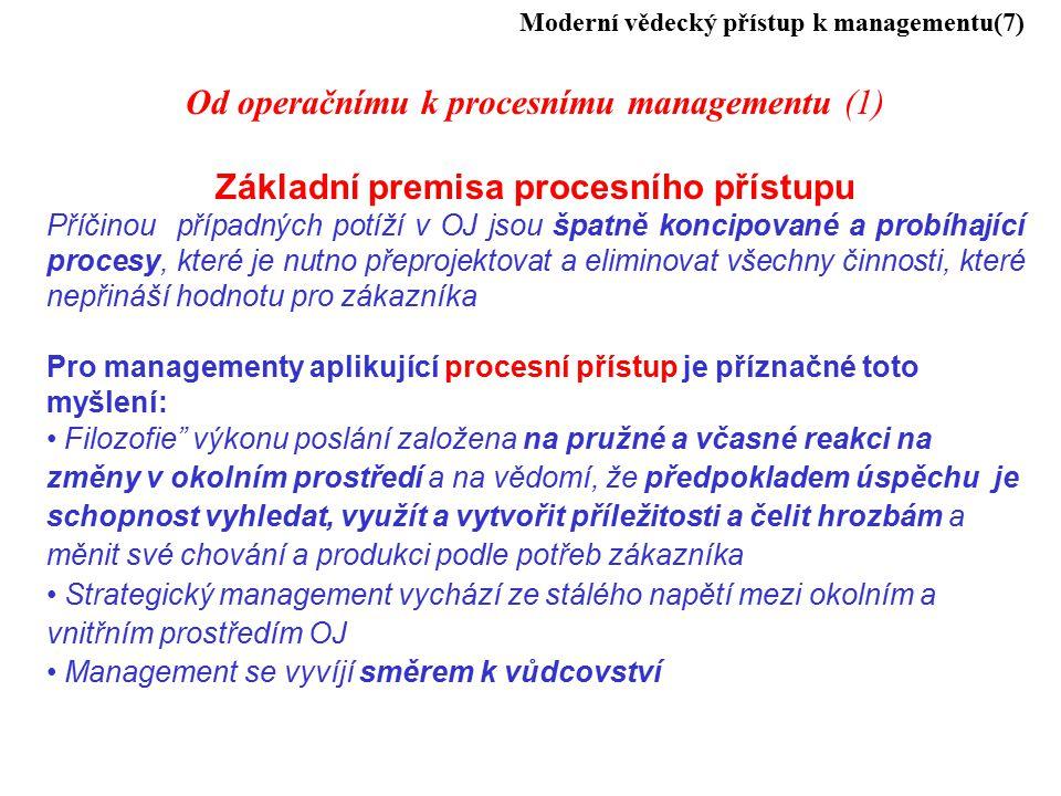 Moderní vědecký přístup k managementu(7) Od operačnímu k procesnímu managementu (1) Základní premisa procesního přístupu Příčinou případných potíží v OJ jsou špatně koncipované a probíhající procesy, které je nutno přeprojektovat a eliminovat všechny činnosti, které nepřináší hodnotu pro zákazníka Pro managementy aplikující procesní přístup je příznačné toto myšlení: Filozofie výkonu poslání založena na pružné a včasné reakci na změny v okolním prostředí a na vědomí, že předpokladem úspěchu je schopnost vyhledat, využít a vytvořit příležitosti a čelit hrozbám a měnit své chování a produkci podle potřeb zákazníka Strategický management vychází ze stálého napětí mezi okolním a vnitřním prostředím OJ Management se vyvíjí směrem k vůdcovství