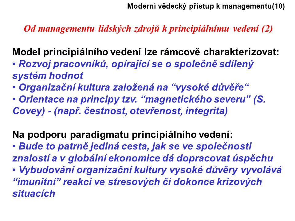 Moderní vědecký přístup k managementu(10) Od managementu lidských zdrojů k principiálnímu vedení (2) Model principiálního vedení lze rámcově charakterizovat: Rozvoj pracovníků, opírající se o společně sdílený systém hodnot Organizační kultura založená na vysoké důvěře Orientace na principy tzv.