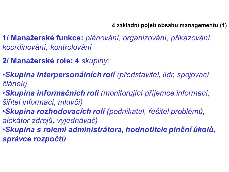 4 základní pojetí obsahu managementu (1) 1/ Manažerské funkce: plánování, organizování, přikazování, koordinování, kontrolování 2/ Manažerské role: 4 skupiny: Skupina interpersonálních rolí (představitel, lídr, spojovací článek) Skupina informačních rolí (monitorující příjemce informací, šiřitel informací, mluvčí) Skupina rozhodovacích rolí (podnikatel, řešitel problémů, alokátor zdrojů, vyjednávač) Skupina s rolemi administrátora, hodnotitele plnění úkolů, správce rozpočtů