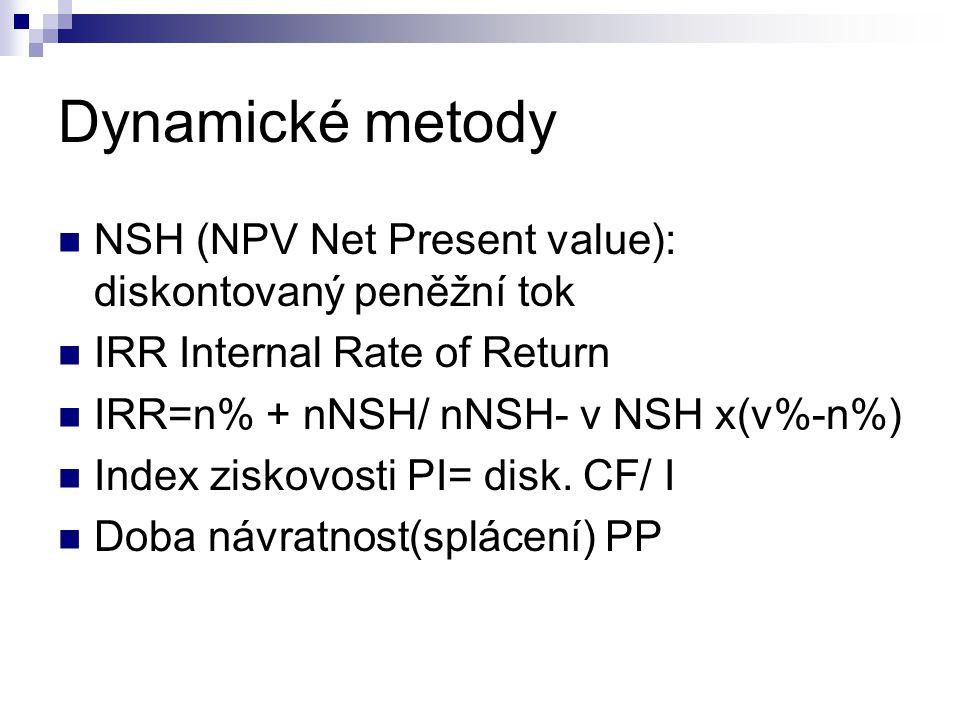 Dynamické metody NSH (NPV Net Present value): diskontovaný peněžní tok IRR Internal Rate of Return IRR=n% + nNSH/ nNSH- v NSH x(v%-n%) Index ziskovosti PI= disk.