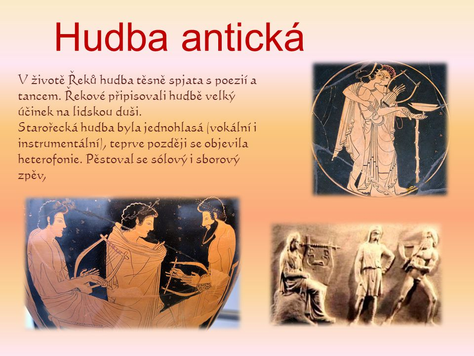 Hudba antická V životě Řeků hudba těsně spjata s poezií a tancem. Řekové připisovali hudbě velký účinek na lidskou duši. Starořecká hudba byla jednohl