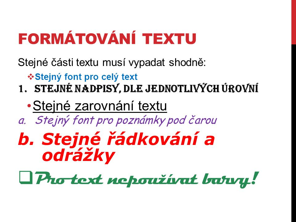 FORMÁTOVÁNÍ TEXTU Stejné části textu musí vypadat shodně:  Stejný font pro celý text 1.Stejné nadpisy, dle jednotlivých úrovní Stejné zarovnání textu