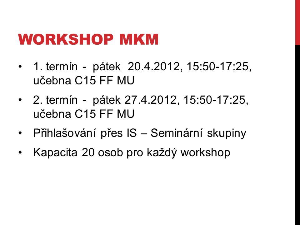 WORKSHOP MKM 1. termín - pátek 20.4.2012, 15:50-17:25, učebna C15 FF MU 2. termín - pátek 27.4.2012, 15:50-17:25, učebna C15 FF MU Přihlašování přes I