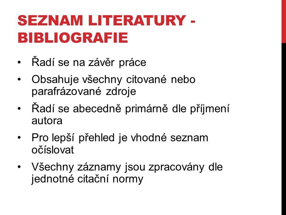SEZNAM LITERATURY - BIBLIOGRAFIE Řadí se na závěr práce Obsahuje všechny citované nebo parafrázované zdroje Řadí se abecedně primárně dle příjmení aut