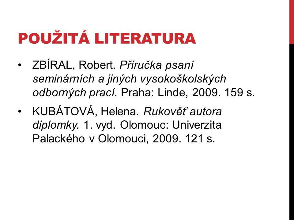 POUŽITÁ LITERATURA ZBÍRAL, Robert. Příručka psaní seminárních a jiných vysokoškolských odborných prací. Praha: Linde, 2009. 159 s. KUBÁTOVÁ, Helena. R