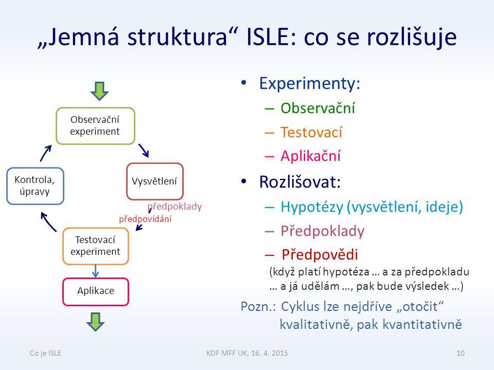 """""""Jemná struktura ISLE: co se rozlišuje Experimenty: – Observační – Testovací – Aplikační Rozlišovat: – Hypotézy (vysvětlení, ideje) – Předpoklady – Předpovědi (když platí hypotéza … a za předpokladu … a já udělám …, pak bude výsledek …) Pozn.: Cyklus lze nejdříve """"otočit kvalitativně, pak kvantitativně Co je ISLEKDF MFF UK, 16."""