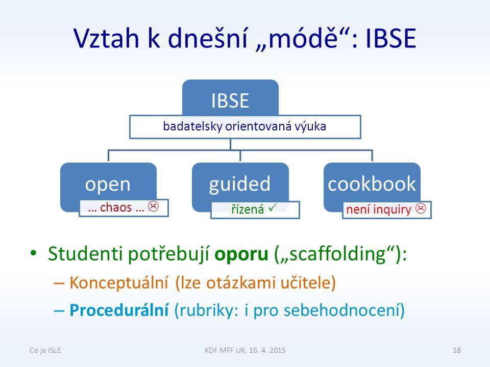 """Vztah k dnešní """"módě : IBSE Studenti potřebují oporu (""""scaffolding ): – Konceptuální (lze otázkami učitele) – Procedurální (rubriky: i pro sebehodnocení) Co je ISLEKDF MFF UK, 16."""