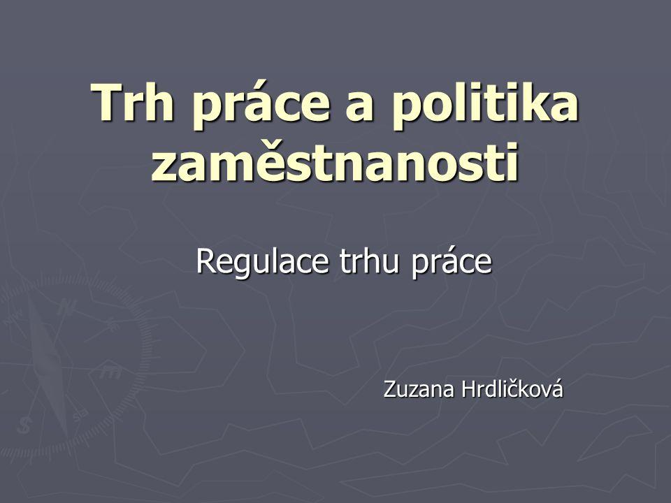 Trh práce a politika zaměstnanosti Zuzana Hrdličková Regulace trhu práce