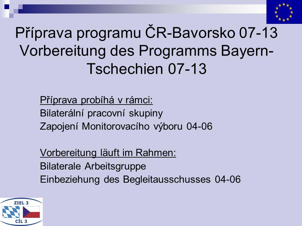 Příprava programu ČR-Bavorsko 07-13 Vorbereitung des Programms Bayern- Tschechien 07-13 Příprava probíhá v rámci: Bilaterální pracovní skupiny Zapojen