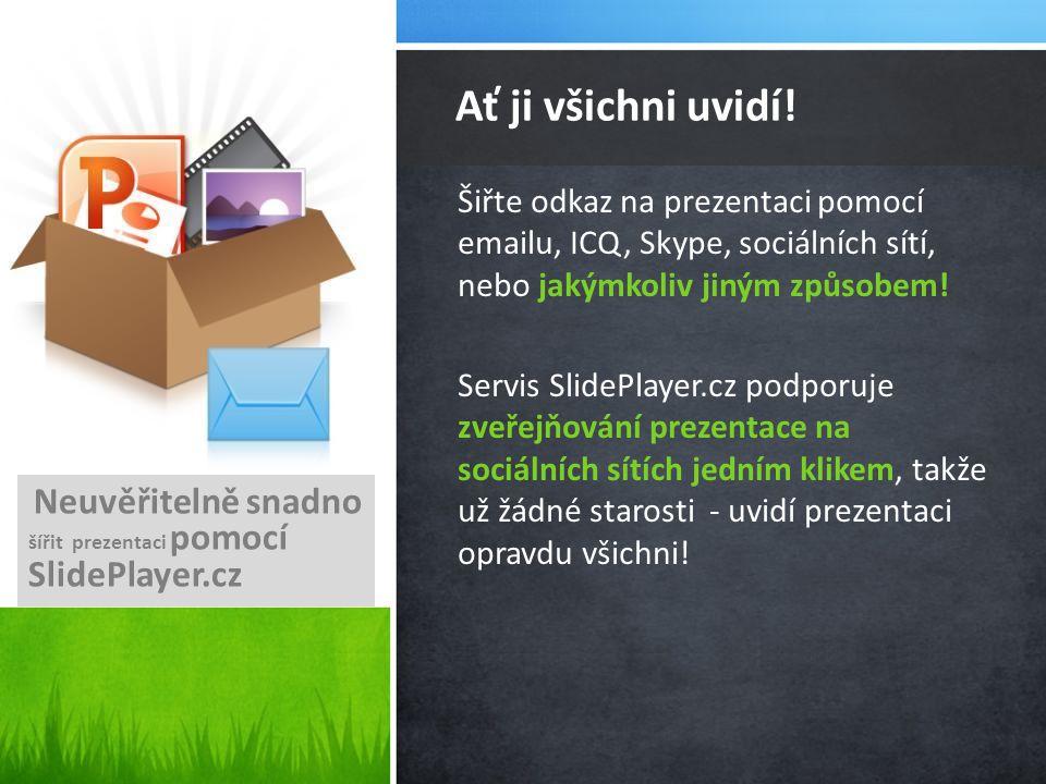 Šiřte odkaz na prezentaci pomocí emailu, ICQ, Skype, sociálních sítí, nebo jakýmkoliv jiným způsobem! Servis SlidePlayer.cz podporuje zveřejňování pre
