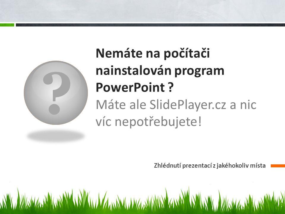 ? Nemáte na počítači nainstalován program PowerPoint ? Máte ale SlidePlayer.cz a nic víc nepotřebujete! Zhlédnutí prezentací z jakéhokoliv místa