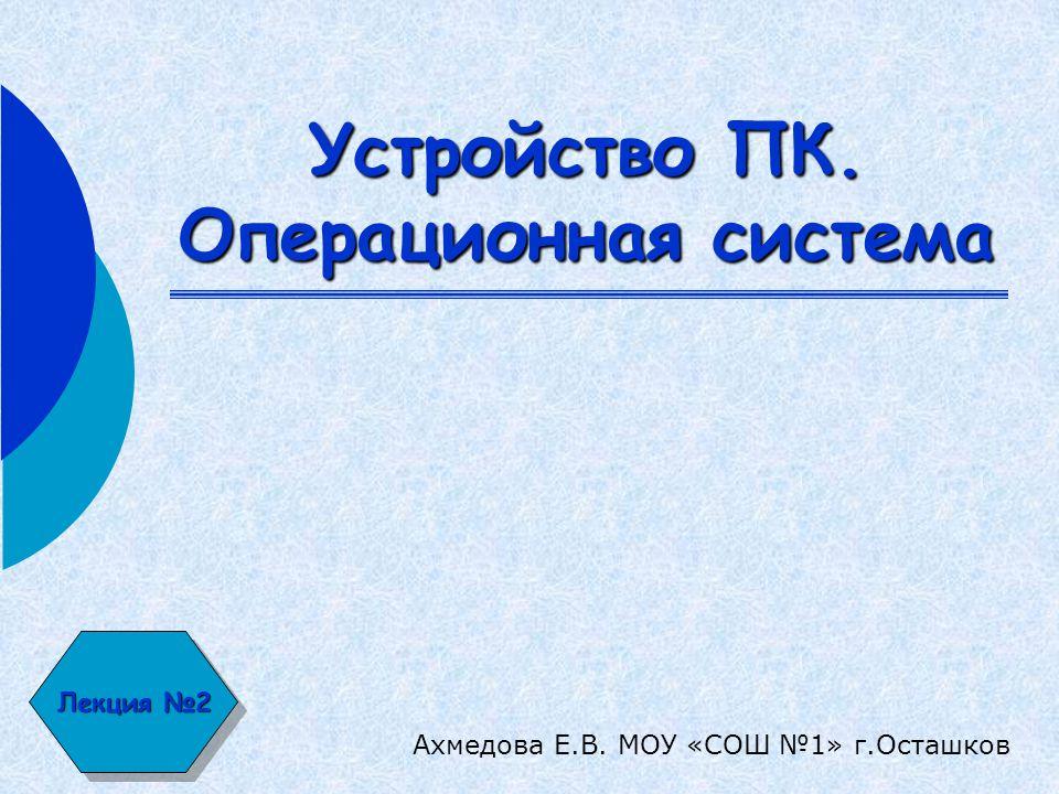 Лекция №2 Устройство ПК. Операционная система Ахмедова Е.В. МОУ «СОШ №1» г.Осташков