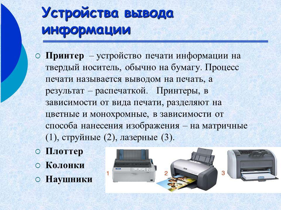 Устройства вывода информации  Принтер – устройство печати информации на твердый носитель, обычно на бумагу.