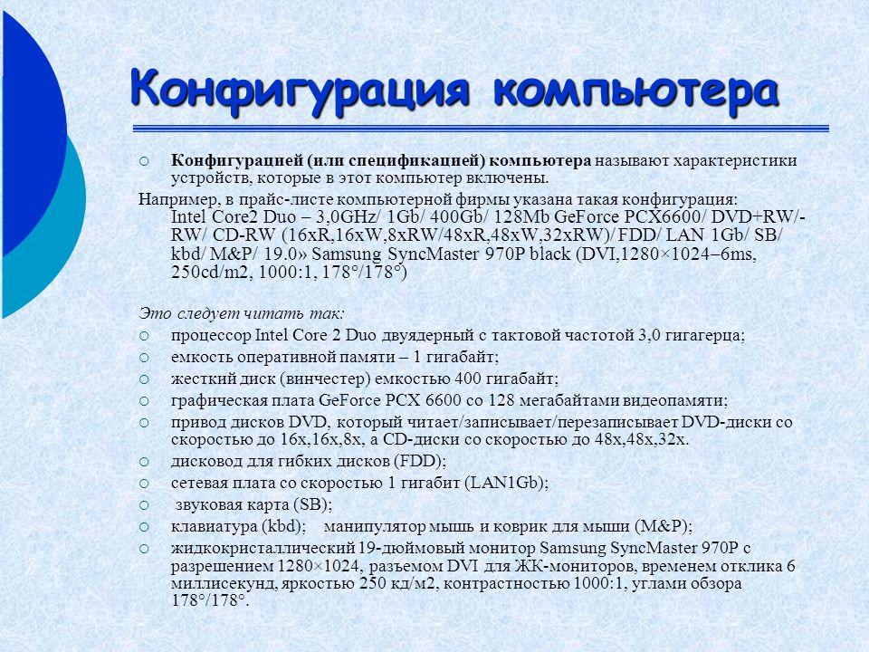 Конфигурация компьютера  Конфигурацией (или спецификацией) компьютера называют характеристики устройств, которые в этот компьютер включены.