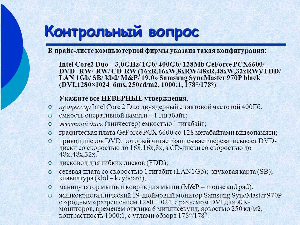 Контрольный вопрос В прайс-листе компьютерной фирмы указана такая конфигурация: Intel Core2 Duo – 3,0GHz/ 1Gb/ 400Gb/ 128Mb GeForce PCX6600/ DVD+RW/-RW/ CD-RW (16xR,16xW,8xRW/48xR,48xW,32xRW)/ FDD/ LAN 1Gb/ SB/ kbd/ M&P/ 19.0» Samsung SyncMaster 970P black (DVI,1280×1024–6ms, 250cd/m2, 1000:1, 178°/178°) Укажите все НЕВЕРНЫЕ утверждения.