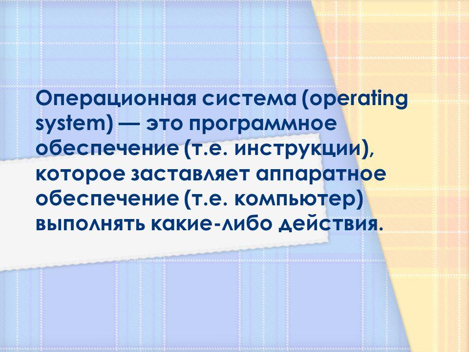 Операционная система (operating system) — это программное обеспечение (т.е. инструкции), которое заставляет аппаратное обеспечение (т.е. компьютер) вы