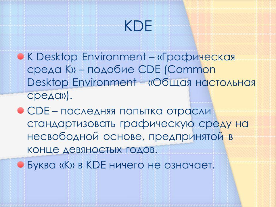 K Desktop Environment – «Графическая среда К» – подобие CDE (Common Desktop Environment – «Общая настольная среда»). CDE – последняя попытка отрасли с