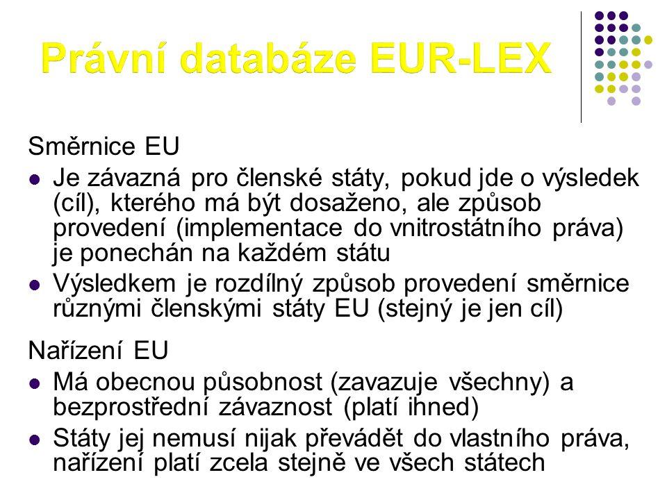 Směrnice EU  Je závazná pro členské státy, pokud jde o výsledek (cíl), kterého má být dosaženo, ale způsob provedení (implementace do vnitrostátního práva) je ponechán na každém státu  Výsledkem je rozdílný způsob provedení směrnice různými členskými státy EU (stejný je jen cíl) Nařízení EU  Má obecnou působnost (zavazuje všechny) a bezprostřední závaznost (platí ihned)  Státy jej nemusí nijak převádět do vlastního práva, nařízení platí zcela stejně ve všech státech