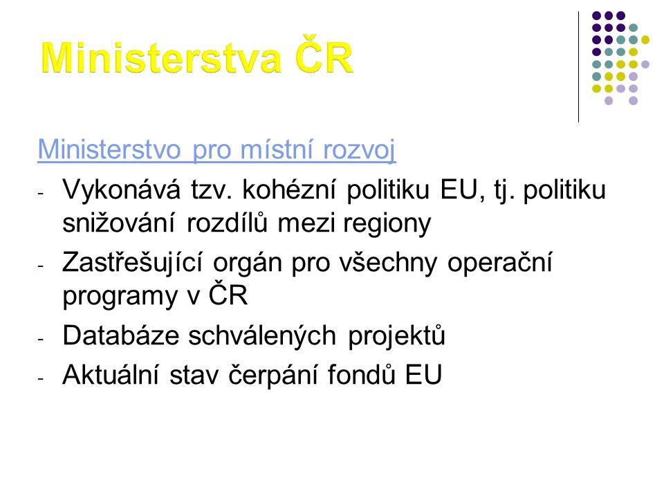 Ministerstvo pro místní rozvoj - Vykonává tzv. kohézní politiku EU, tj. politiku snižování rozdílů mezi regiony - Zastřešující orgán pro všechny opera