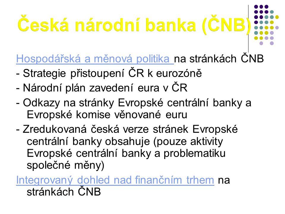 Hospodářská a měnová politika Hospodářská a měnová politika na stránkách ČNB - Strategie přistoupení ČR k eurozóně - Národní plán zavedení eura v ČR - Odkazy na stránky Evropské centrální banky a Evropské komise věnované euru - Zredukovaná česká verze stránek Evropské centrální banky obsahuje (pouze aktivity Evropské centrální banky a problematiku společné měny) Integrovaný dohled nad finančním trhemIntegrovaný dohled nad finančním trhem na stránkách ČNB