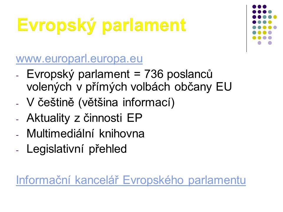 www.europarl.europa.eu - Evropský parlament = 736 poslanců volených v přímých volbách občany EU - V češtině (většina informací) - Aktuality z činnosti EP - Multimediální knihovna - Legislativní přehled Informační kancelář Evropského parlamentu