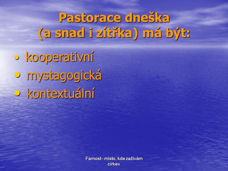 Farnost - místo, kde zažívám církev Pastorace dneška (a snad i zítřka) má být: • kooperativní • mystagogická • kontextuální