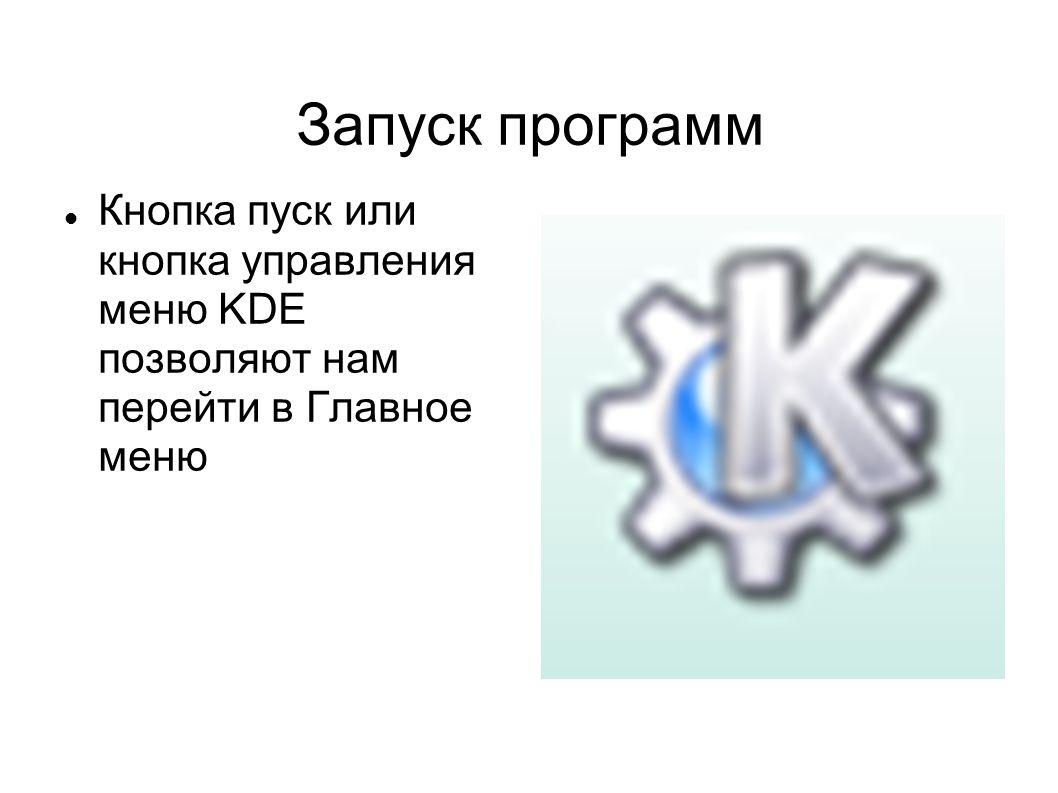 Запуск программ  Кнопка пуск или кнопка управления меню KDE позволяют нам перейти в Главное меню