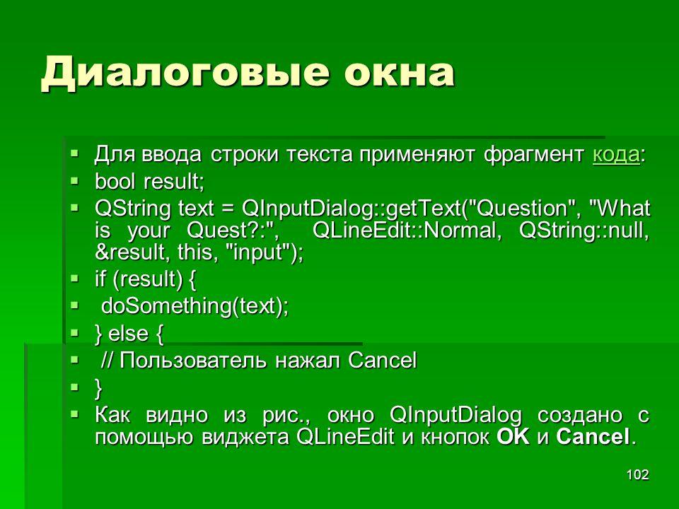 102 Диалоговые окна  Для ввода строки текста применяют фрагмент кода: кода  bool result;  QString text = QInputDialog::getText(