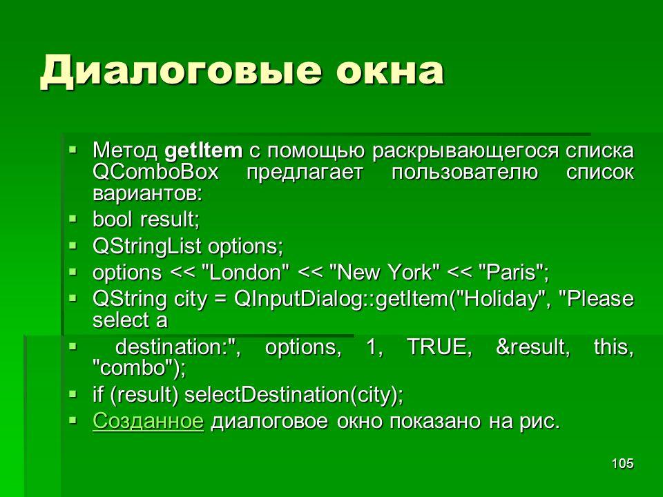 105 Диалоговые окна  Метод getItem с помощью раскрывающегося списка QComboBox предлагает пользователю список вариантов:  bool result;  QStringList