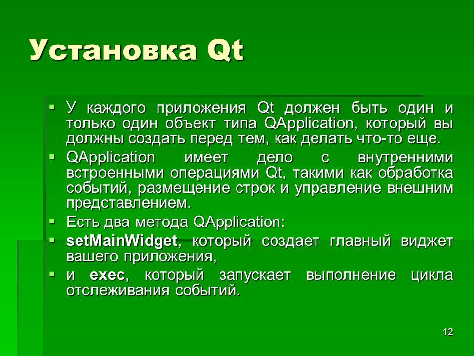 12 Установка Qt  У каждого приложения Qt должен быть один и только один объект типа QApplication, который вы должны создать перед тем, как делать что