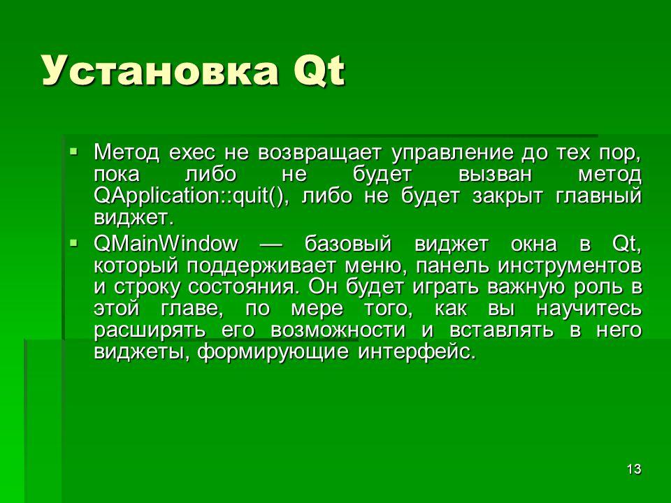 13 Установка Qt  Метод exec не возвращает управление до тех пор, пока либо не будет вызван метод QApplication::quit(), либо не будет закрыт главный в