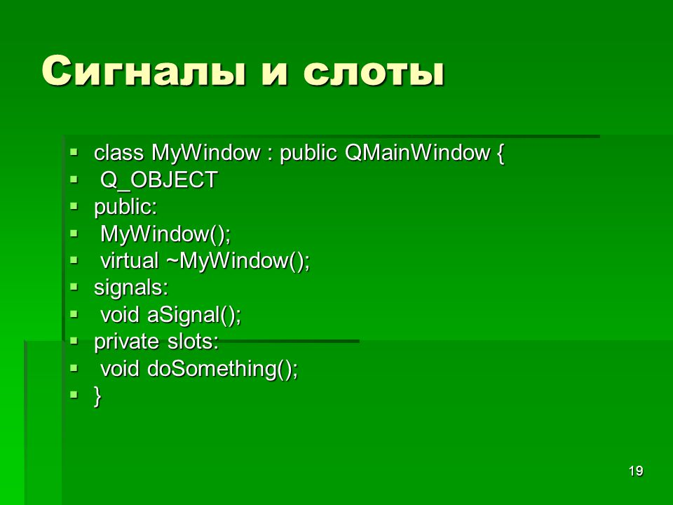 19 Сигналы и слоты  class MyWindow : public QMainWindow {  Q_OBJECT  public:  MyWindow();  virtual ~MyWindow();  signals:  void aSignal();  pr