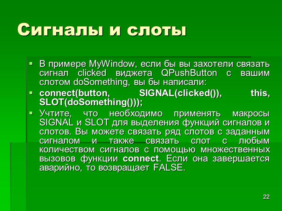 22 Сигналы и слоты  В примере MyWindow, если бы вы захотели связать сигнал clicked виджета QPushButton с вашим слотом doSomething, вы бы написали: 