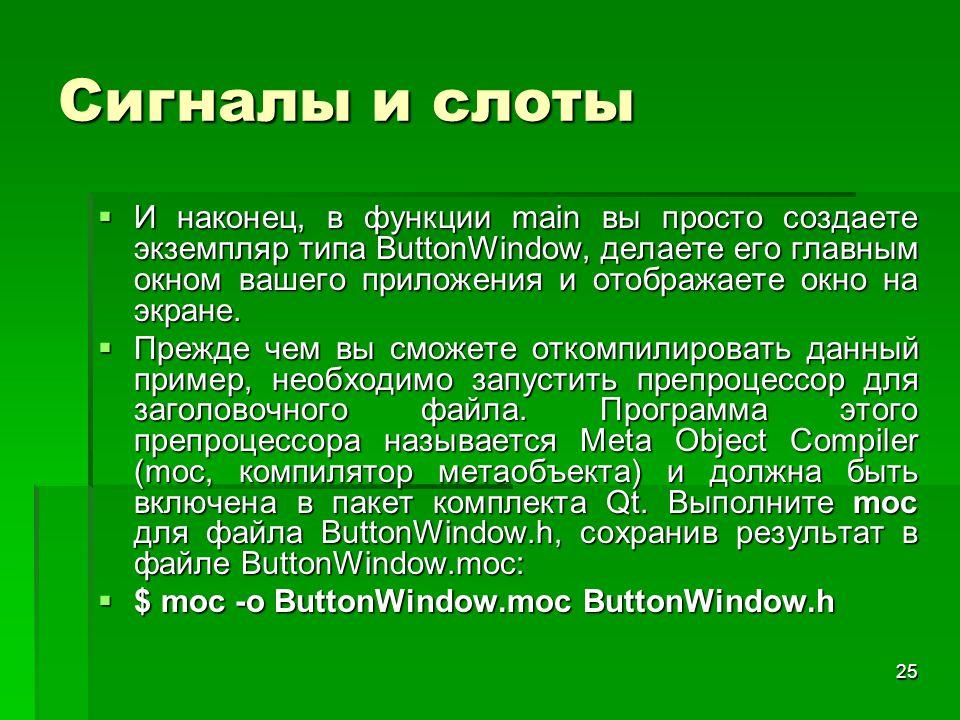 25 Сигналы и слоты  И наконец, в функции main вы просто создаете экземпляр типа ButtonWindow, делаете его главным окном вашего приложения и отображае