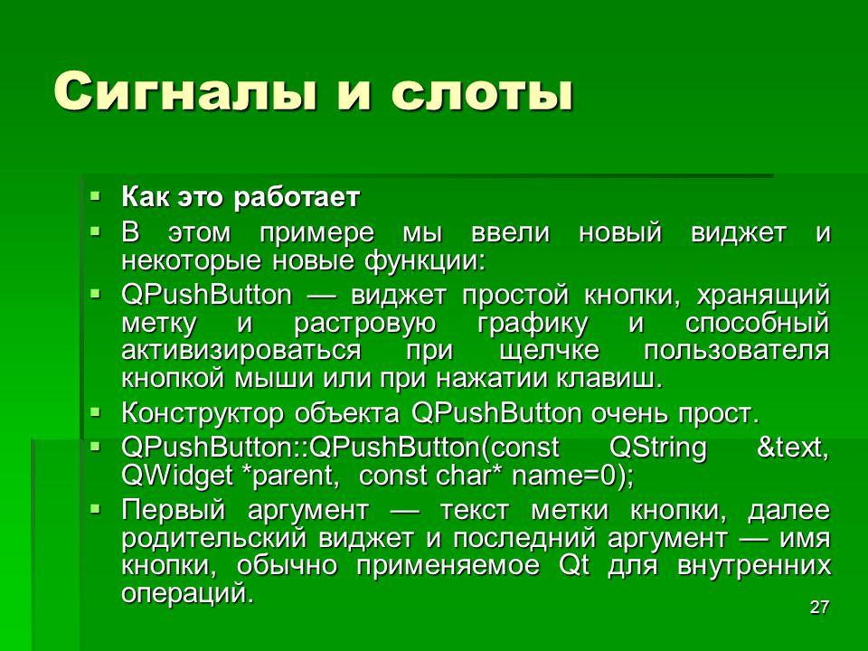 27 Сигналы и слоты  Как это работает  В этом примере мы ввели новый виджет и некоторые новые функции:  QPushButton — виджет простой кнопки, хранящи