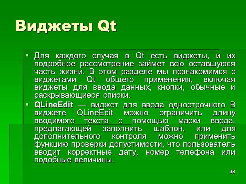 38 Виджеты Qt  Для каждого случая в Qt есть виджеты, и их подробное рассмотрение займет всю оставшуюся часть жизни. В этом разделе мы познакомимся с