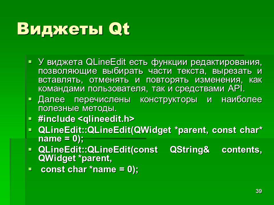 39 Виджеты Qt  У виджета QLineEdit есть функции редактирования, позволяющие выбирать части текста, вырезать и вставлять, отменять и повторять изменен