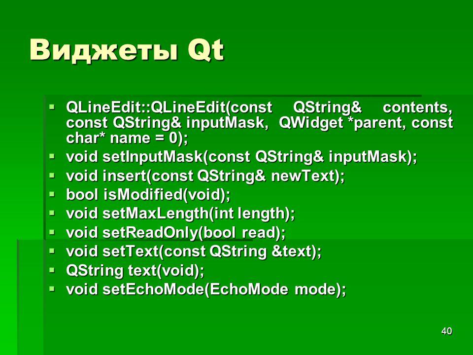 40 Виджеты Qt  QLineEdit::QLineEdit(const QString& contents, const QString& inputMask, QWidget *parent, const char* name = 0);  void setInputMask(co