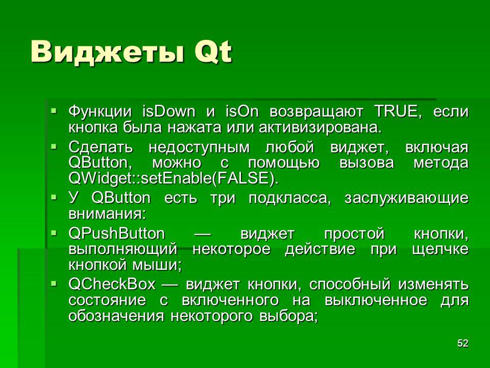 52 Виджеты Qt  Функции isDown и isOn возвращают TRUE, если кнопка была нажата или активизирована.  Сделать недоступным любой виджет, включая QButton