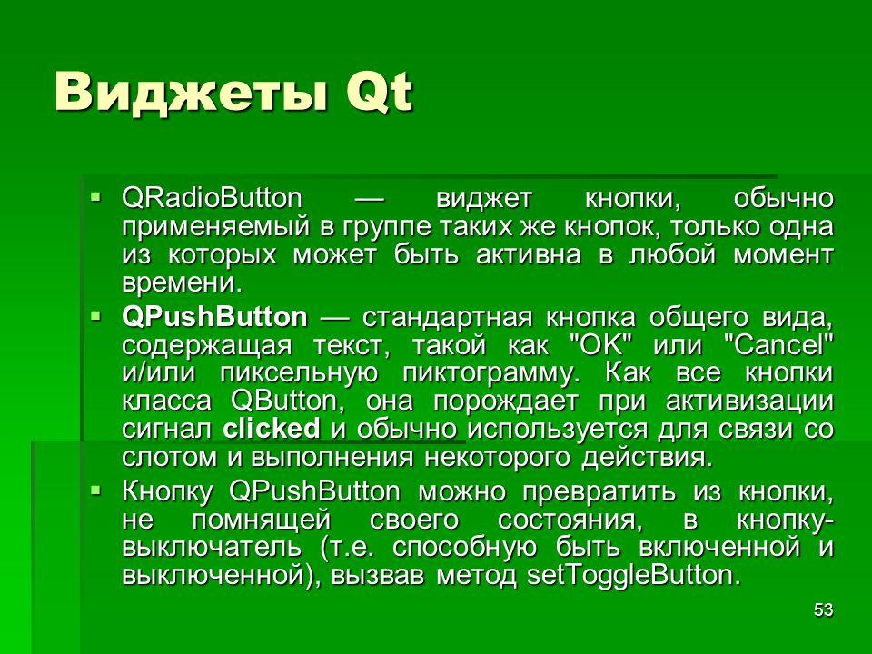 53 Виджеты Qt  QRadioButton — виджет кнопки, обычно применяемый в группе таких же кнопок, только одна из которых может быть активна в любой момент вр