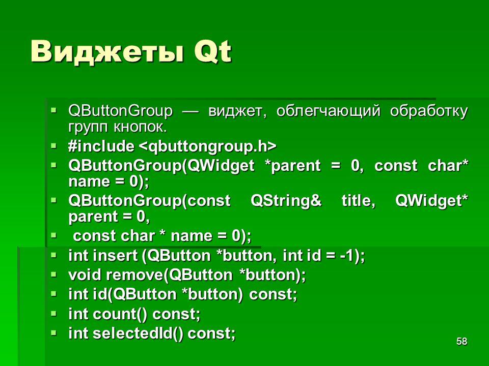 58 Виджеты Qt  QButtonGroup — виджет, облегчающий обработку групп кнопок.  #include  #include  QButtonGroup(QWidget *parent = 0, const char* name