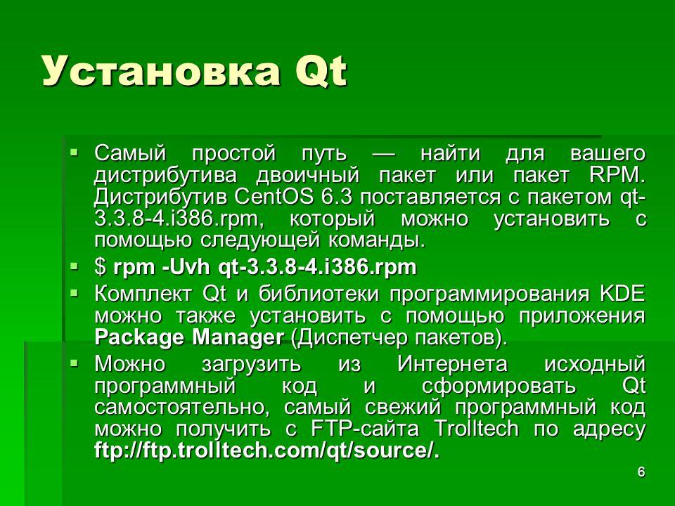 6 Установка Qt  Самый простой путь — найти для вашего дистрибутива двоичный пакет или пакет RPM. Дистрибутив CentOS 6.3 поставляется с пакетом qt- 3.