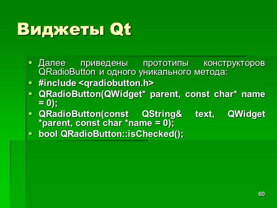 60 Виджеты Qt  Далее приведены прототипы конструкторов QRadioButton и одного уникального метода:  #include  #include  QRadioButton(QWidget* parent