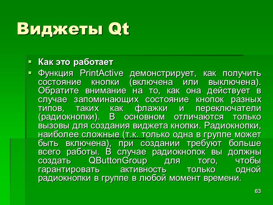 63 Виджеты Qt  Как это работает  Функция PrintActive демонстрирует, как получить состояние кнопки (включена или выключена). Обратите внимание на то,