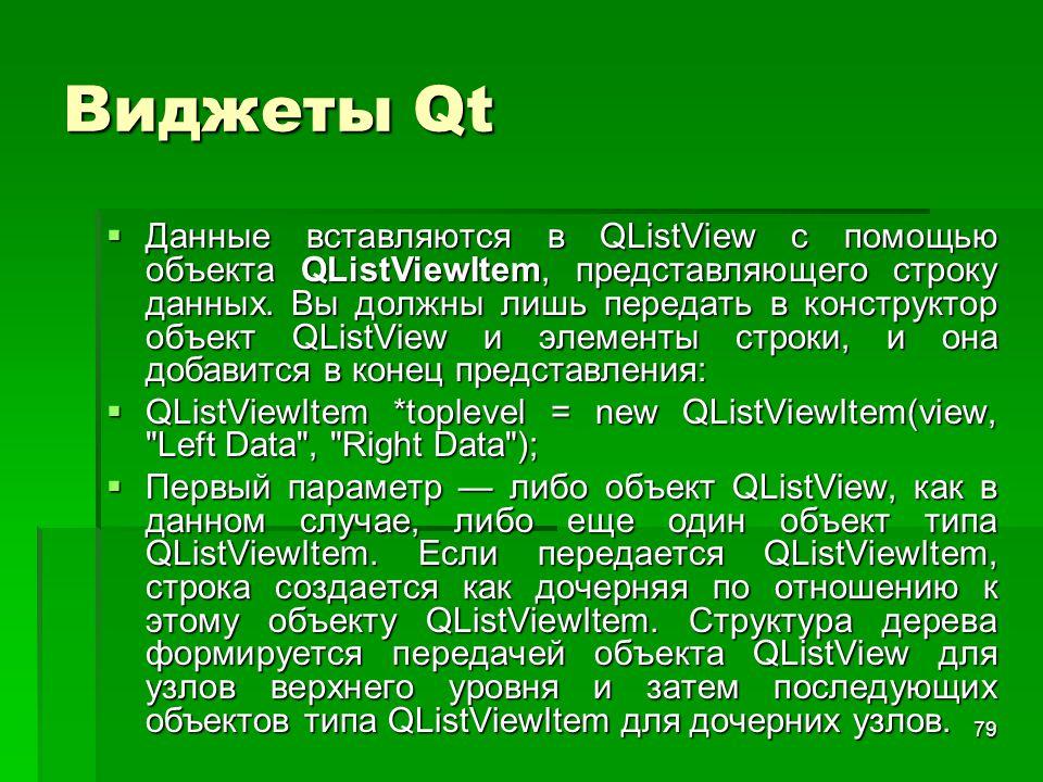 79 Виджеты Qt  Данные вставляются в QListView с помощью объекта QListViewItem, представляющего строку данных. Вы должны лишь передать в конструктор о